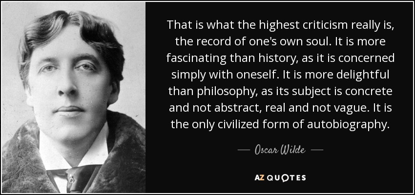 That is what the highest criticism really is, the record of one's own soul. It is more fascinating than history, as it is concerned simply with oneself. It is more delightful than philosophy, as its subject is concrete and not abstract, real and not vague. It is the only civilized form of autobiography. - Oscar Wilde