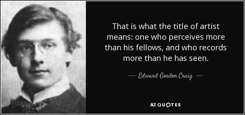 That is what the title of artist means: one who perceives more than his fellows, and who records more than he has seen. - Edward Gordon Craig