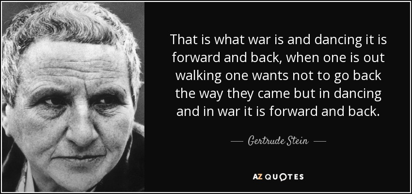 That is what war is and dancing it is forward and back, when one is out walking one wants not to go back the way they came but in dancing and in war it is forward and back. - Gertrude Stein