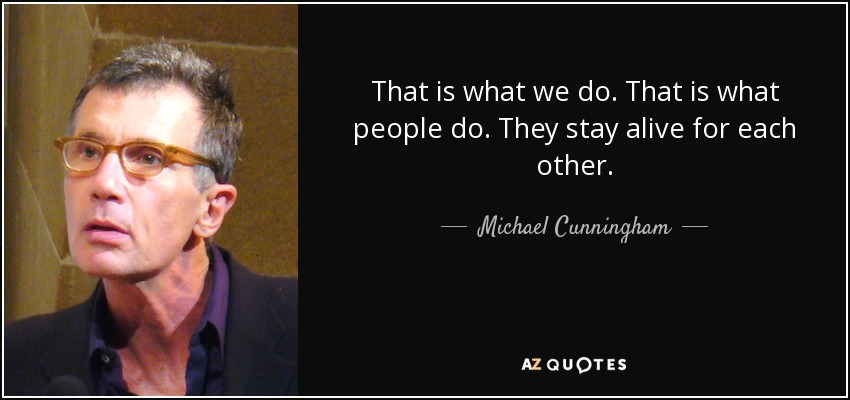 That is what we do. That is what people do. They stay alive for each other. - Michael Cunningham
