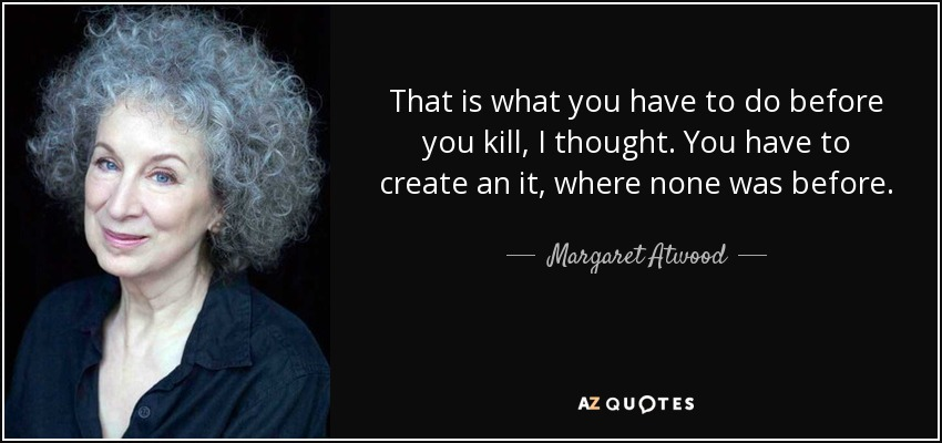 That is what you have to do before you kill, I thought. You have to create an it, where none was before. - Margaret Atwood