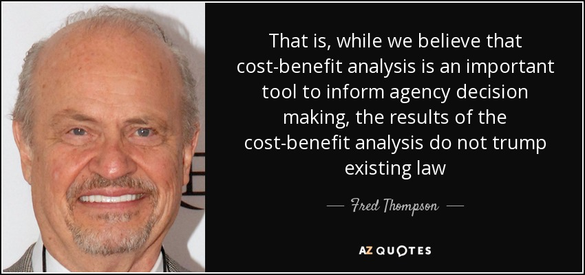 That is, while we believe that cost-benefit analysis is an important tool to inform agency decision making, the results of the cost-benefit analysis do not trump existing law - Fred Thompson