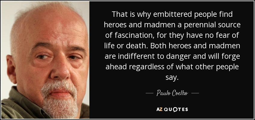 That is why embittered people find heroes and madmen a perennial source of fascination, for they have no fear of life or death. Both heroes and madmen are indifferent to danger and will forge ahead regardless of what other people say. - Paulo Coelho
