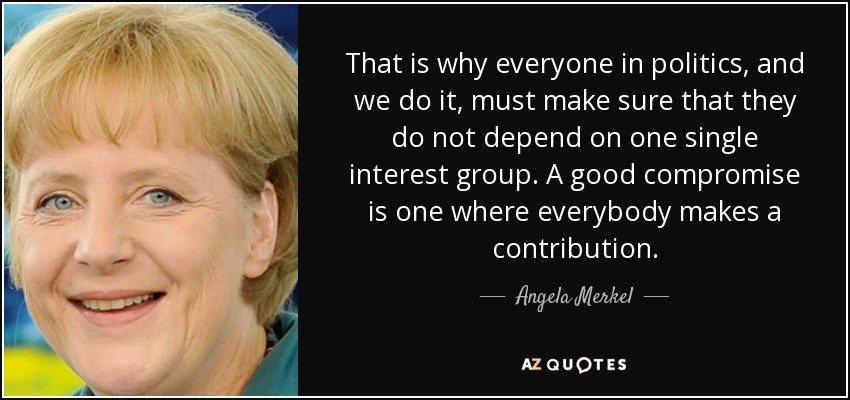 That is why everyone in politics, and we do it, must make sure that they do not depend on one single interest group. A good compromise is one where everybody makes a contribution. - Angela Merkel