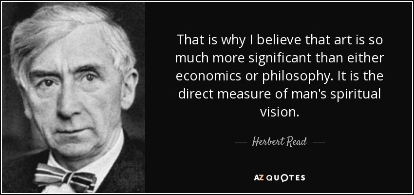 That is why I believe that art is so much more significant than either economics or philosophy. It is the direct measure of man's spiritual vision. - Herbert Read