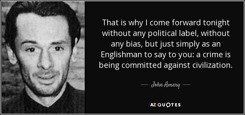 That is why I come forward tonight without any political label, without any bias, but just simply as an Englishman to say to you: a crime is being committed against civilization. - John Amery