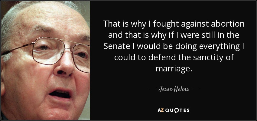 That is why I fought against abortion and that is why if I were still in the Senate I would be doing everything I could to defend the sanctity of marriage. - Jesse Helms