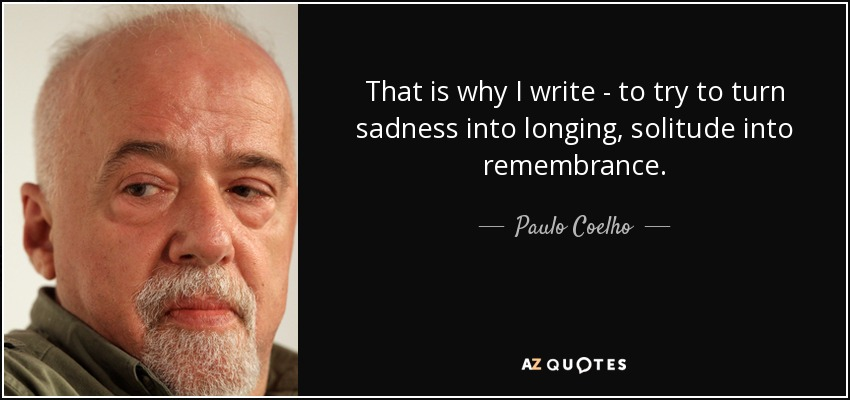 That is why I write - to try to turn sadness into longing, solitude into remembrance. - Paulo Coelho