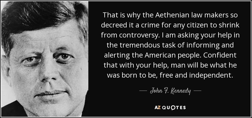 That is why the Aethenian law makers so decreed it a crime for any citizen to shrink from controversy. I am asking your help in the tremendous task of informing and alerting the American people. Confident that with your help, man will be what he was born to be, free and independent. - John F. Kennedy
