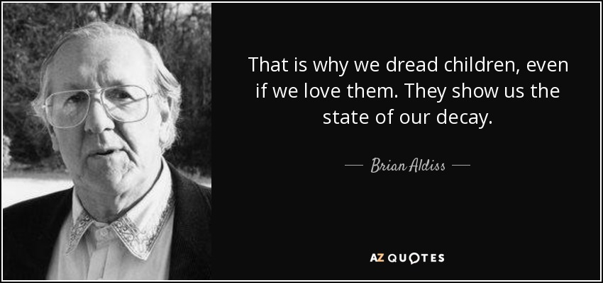 That is why we dread children, even if we love them. They show us the state of our decay. - Brian Aldiss