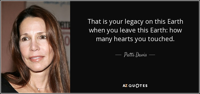 That is your legacy on this Earth when you leave this Earth: how many hearts you touched. - Patti Davis