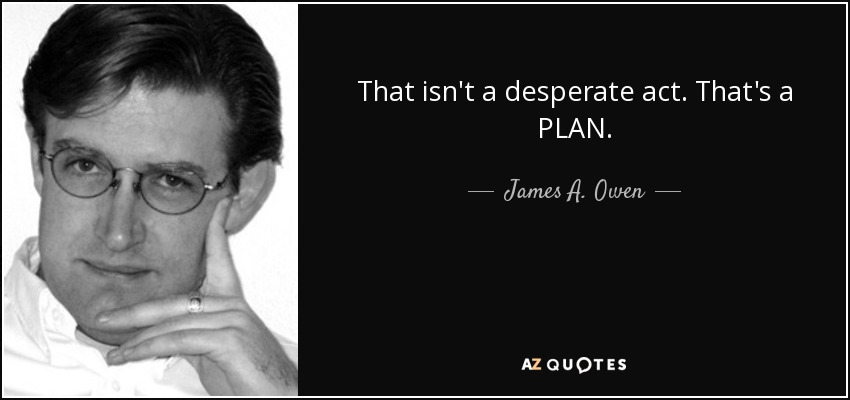 That isn't a desperate act. That's a PLAN. - James A. Owen