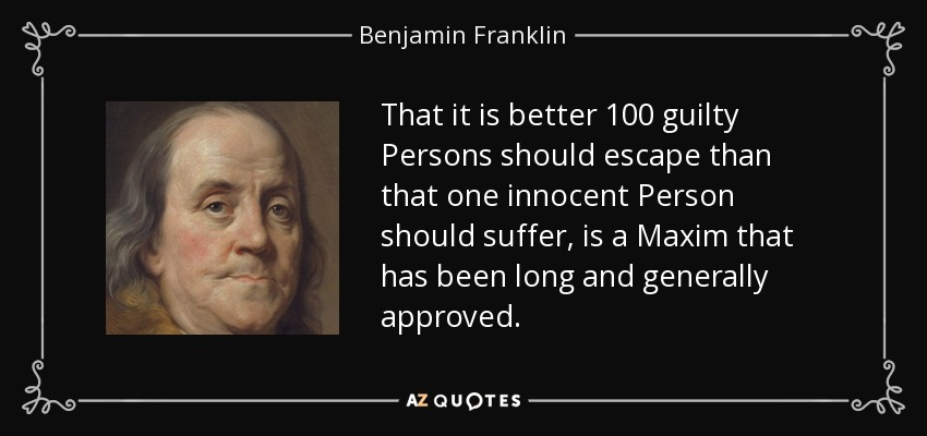 That it is better 100 guilty Persons should escape than that one innocent Person should suffer, is a Maxim that has been long and generally approved. - Benjamin Franklin