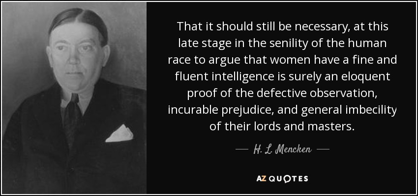 That it should still be necessary, at this late stage in the senility of the human race to argue that women have a fine and fluent intelligence is surely an eloquent proof of the defective observation, incurable prejudice, and general imbecility of their lords and masters. - H. L. Mencken