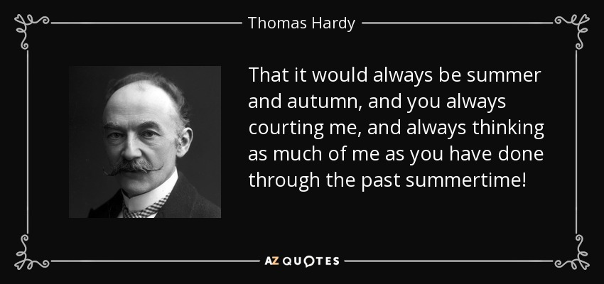 That it would always be summer and autumn, and you always courting me, and always thinking as much of me as you have done through the past summertime! - Thomas Hardy