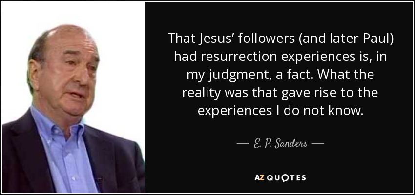 That Jesus' followers (and later Paul) had resurrection experiences is, in my judgment, a fact. What the reality was that gave rise to the experiences I do not know. - E. P. Sanders