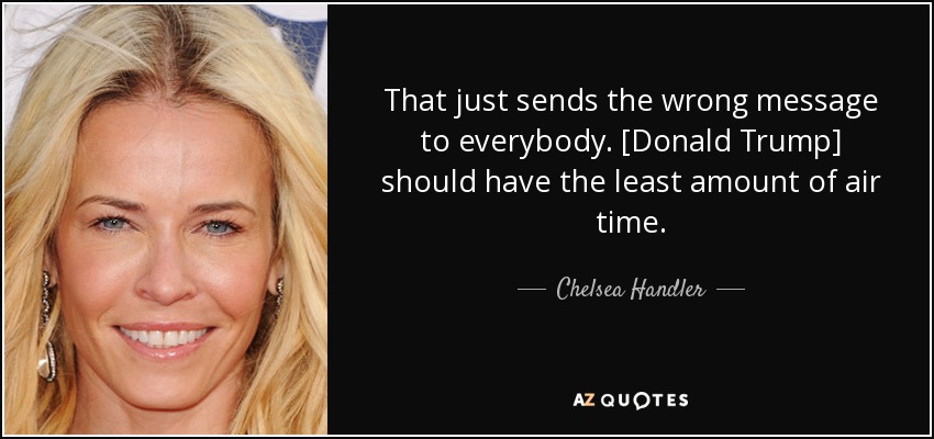 That just sends the wrong message to everybody. [Donald Trump] should have the least amount of air time. - Chelsea Handler