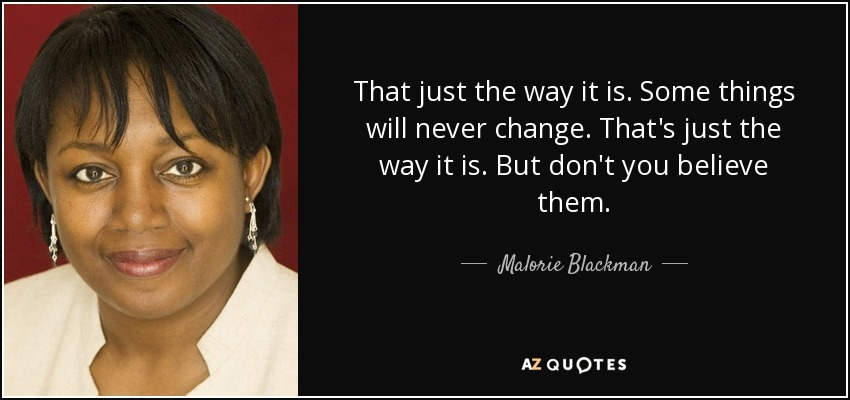 That just the way it is. Some things will never change. That's just the way it is. But don't you believe them. - Malorie Blackman