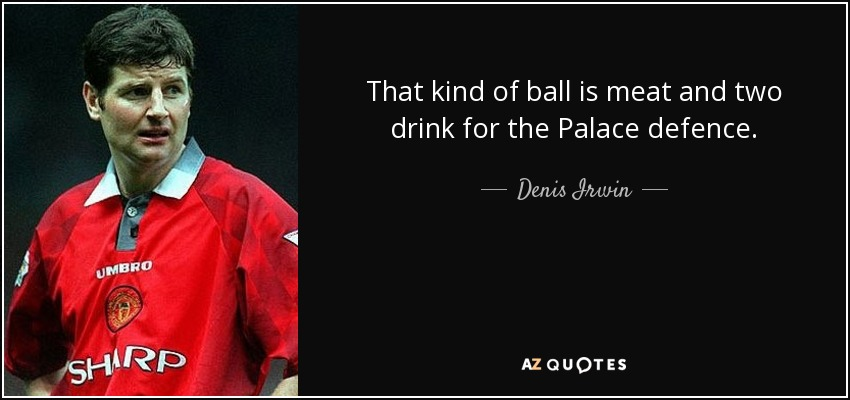 That kind of ball is meat and two drink for the Palace defence. - Denis Irwin