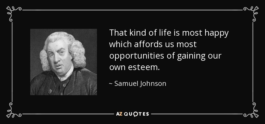 That kind of life is most happy which affords us most opportunities of gaining our own esteem. - Samuel Johnson