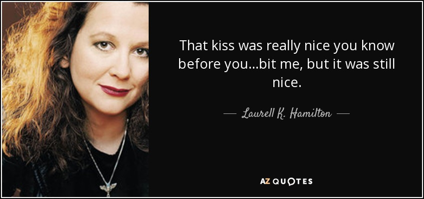 That kiss was really nice you know before you...bit me, but it was still nice. - Laurell K. Hamilton
