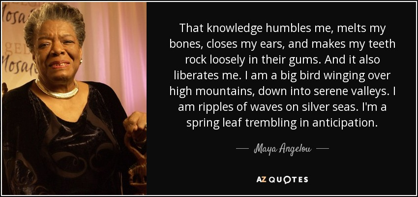 That knowledge humbles me, melts my bones, closes my ears, and makes my teeth rock loosely in their gums. And it also liberates me. I am a big bird winging over high mountains, down into serene valleys. I am ripples of waves on silver seas. I'm a spring leaf trembling in anticipation. - Maya Angelou