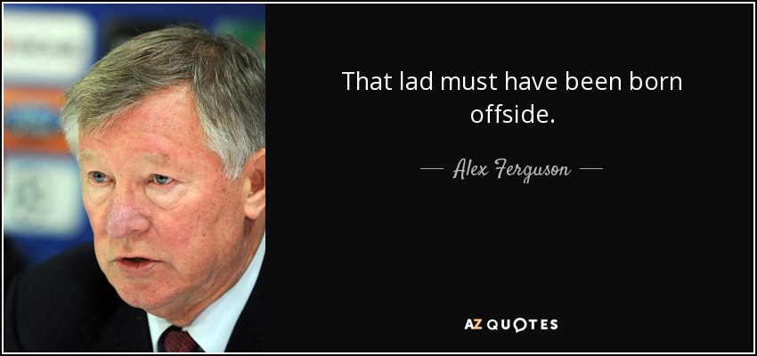 That lad must have been born offside. - Alex Ferguson