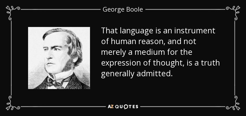 That language is an instrument of human reason, and not merely a medium for the expression of thought, is a truth generally admitted. - George Boole