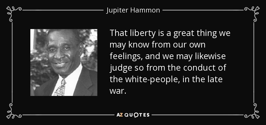 That liberty is a great thing we may know from our own feelings, and we may likewise judge so from the conduct of the white-people, in the late war. - Jupiter Hammon