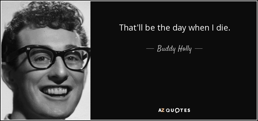 That'll be the day when I die. - Buddy Holly