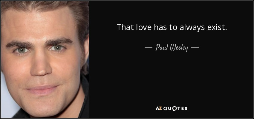 That love has to always exist. - Paul Wesley