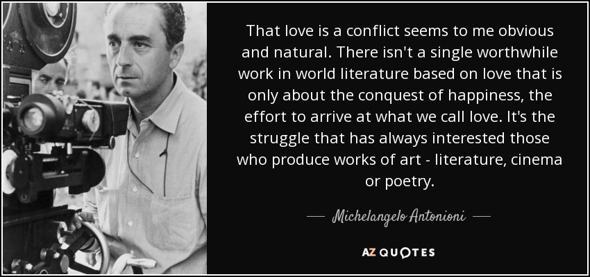 That love is a conflict seems to me obvious and natural. There isn't a single worthwhile work in world literature based on love that is only about the conquest of happiness, the effort to arrive at what we call love. It's the struggle that has always interested those who produce works of art - literature, cinema or poetry. - Michelangelo Antonioni