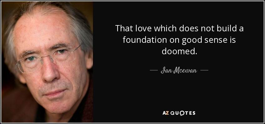 That love which does not build a foundation on good sense is doomed. - Ian Mcewan