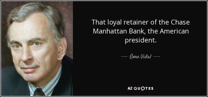 That loyal retainer of the Chase Manhattan Bank, the American president. - Gore Vidal