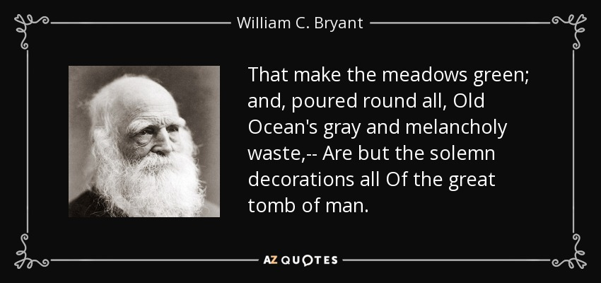 That make the meadows green; and, poured round all, Old Ocean's gray and melancholy waste,-- Are but the solemn decorations all Of the great tomb of man. - William C. Bryant
