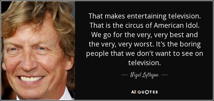That makes entertaining television. That is the circus of American Idol . We go for the very, very best and the very, very worst. It's the boring people that we don't want to see on television. - Nigel Lythgoe