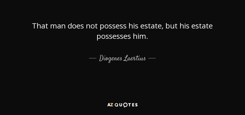 That man does not possess his estate, but his estate possesses him. - Diogenes Laertius