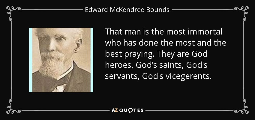 That man is the most immortal who has done the most and the best praying. They are God heroes, God's saints, God's servants, God's vicegerents. - Edward McKendree Bounds
