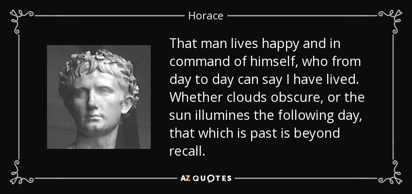 That man lives happy and in command of himself, who from day to day can say I have lived. Whether clouds obscure, or the sun illumines the following day, that which is past is beyond recall. - Horace