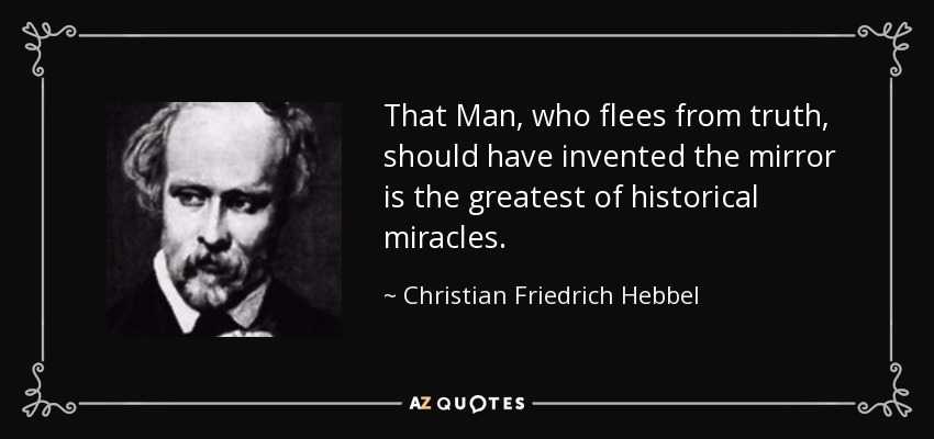 That Man, who flees from truth, should have invented the mirror is the greatest of historical miracles. - Christian Friedrich Hebbel