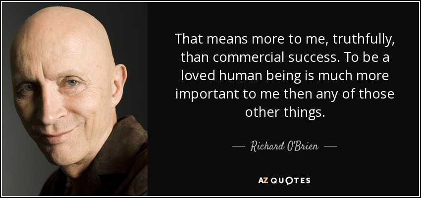 That means more to me, truthfully, than commercial success. To be a loved human being is much more important to me then any of those other things. - Richard O'Brien