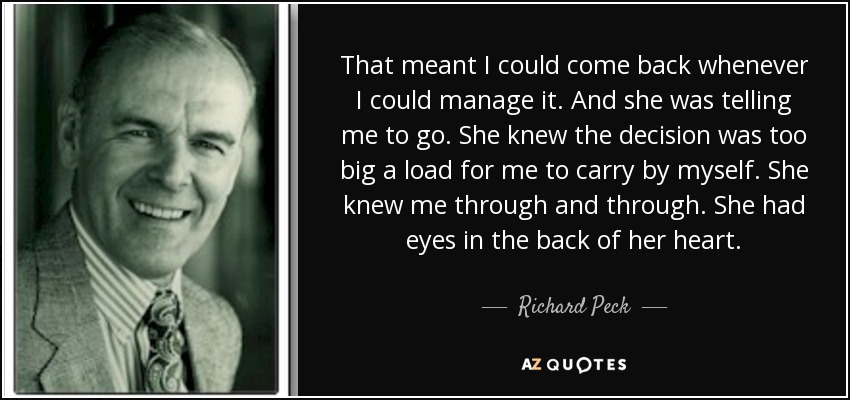 That meant I could come back whenever I could manage it. And she was telling me to go. She knew the decision was too big a load for me to carry by myself. She knew me through and through. She had eyes in the back of her heart. - Richard Peck