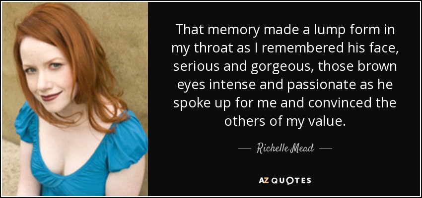 That memory made a lump form in my throat as I remembered his face, serious and gorgeous, those brown eyes intense and passionate as he spoke up for me and convinced the others of my value. - Richelle Mead