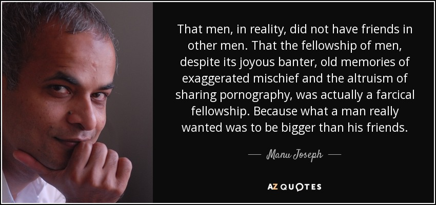 That men, in reality, did not have friends in other men. That the fellowship of men, despite its joyous banter, old memories of exaggerated mischief and the altruism of sharing pornography, was actually a farcical fellowship. Because what a man really wanted was to be bigger than his friends. - Manu Joseph