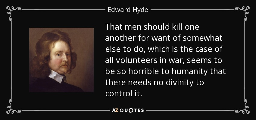 That men should kill one another for want of somewhat else to do, which is the case of all volunteers in war, seems to be so horrible to humanity that there needs no divinity to control it. - Edward Hyde, 1st Earl of Clarendon