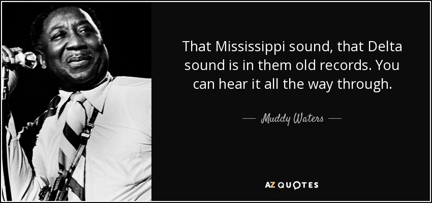 That Mississippi sound, that Delta sound is in them old records. You can hear it all the way through. - Muddy Waters