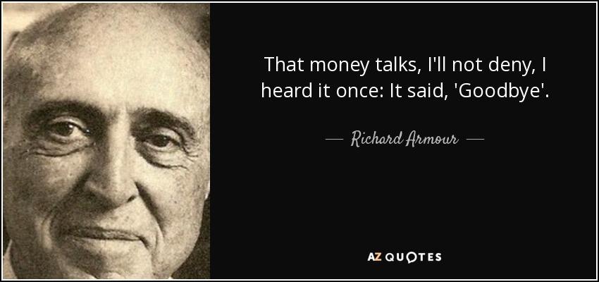 That money talks, I'll not deny, I heard it once: It said, 'Goodbye'. - Richard Armour