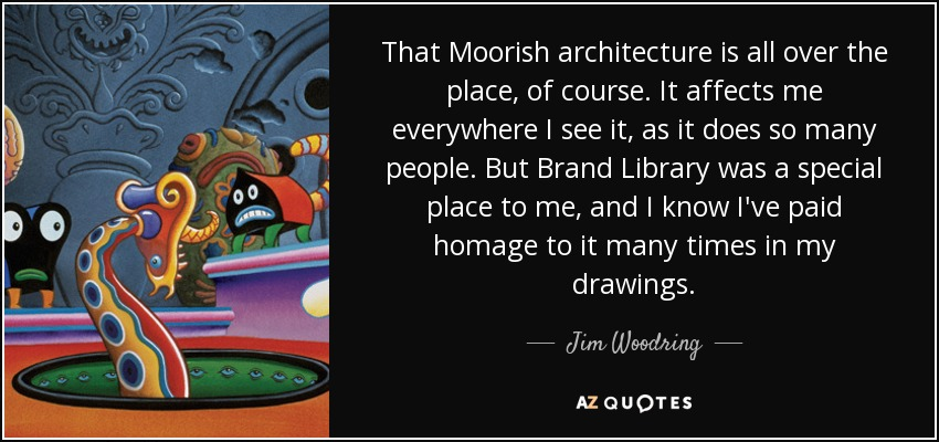 That Moorish architecture is all over the place, of course. It affects me everywhere I see it, as it does so many people. But Brand Library was a special place to me, and I know I've paid homage to it many times in my drawings. - Jim Woodring