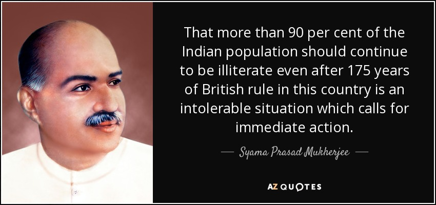 That more than 90 per cent of the Indian population should continue to be illiterate even after 175 years of British rule in this country is an intolerable situation which calls for immediate action. - Syama Prasad Mukherjee