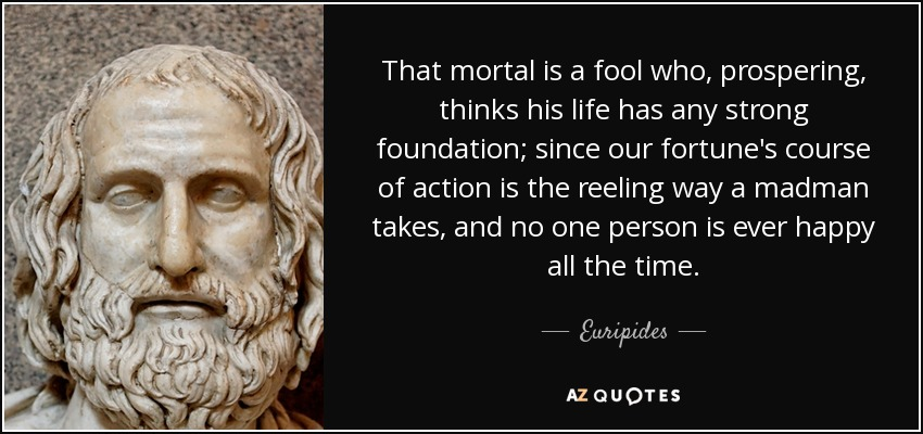 That mortal is a fool who, prospering, thinks his life has any strong foundation; since our fortune's course of action is the reeling way a madman takes, and no one person is ever happy all the time. - Euripides